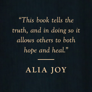 "Alia Joy says ""This book tells the truth, and in doing so it allows others to both hope and heal."""