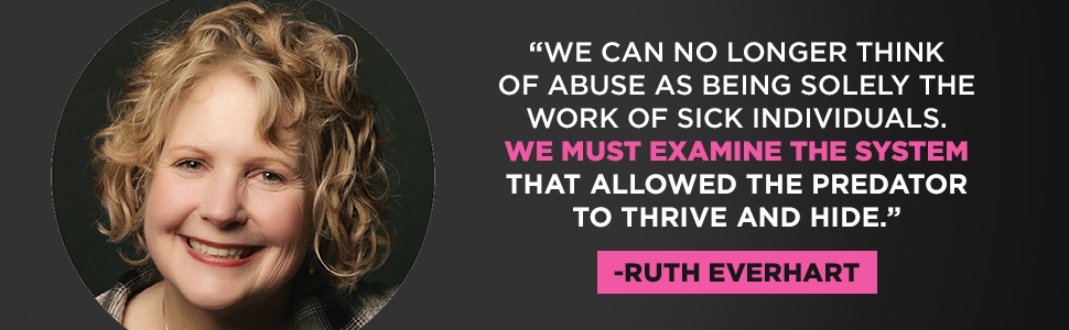 "Ruth Everhart says ""We can no longer think of abuse as being solely the work of sick individuals. We must examine the system."""