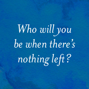 Who will you be when there's nothing left?
