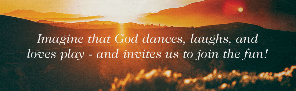 Quote - Imagine that God dances, laughs, and loves play - and invites us to join the fun!