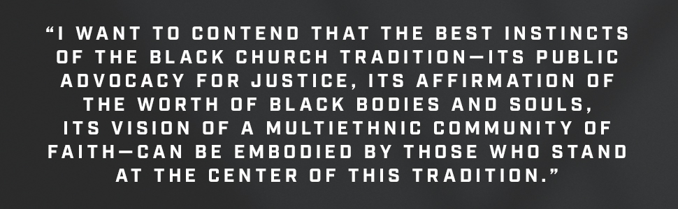 I want to contend that the best instincts of the Black church tradition-its public advocacy for justice, its affirmation of the worth of Black bodies and souls, its vision of a multiethnic community of faith - can be embodied by those who stand at the center of this tradition.